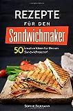 50 Rezepte für den Sandwichmaker: Das Sandwichmaker Kochbuch: 50 kreative Ideen...
